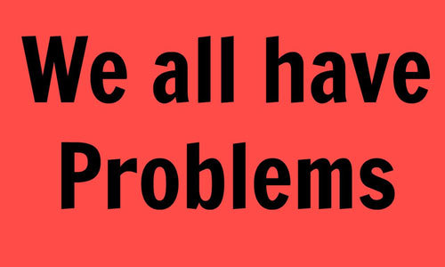 Everyone has got some problems.