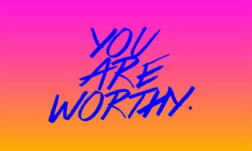 Never let anyone tell you that you are not worthy.